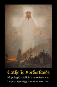 Catholic Borderlands: Mapping Catholicism onto American Empire, 1905-1935 by Anne Martinez