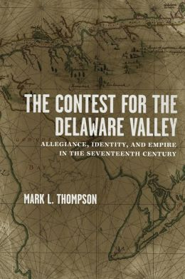 The Contest for the Deleware Valley: Allegiance, Identity, and Empire in the Seventeenth Century; by Mark L. Thompson