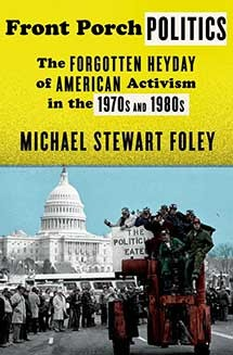 Front Porch Politics: The Forgotten Heyday of American Activism in the 1970s and 1980s; by Michael Stewart Foley