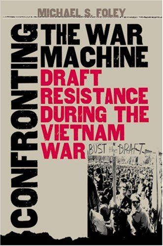 Confronting the War Machine: Draft Resistance during the Vietnam War; by Michael Stewart Foley